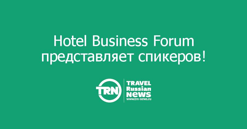 Hotel Business Forum представляет спикеров!