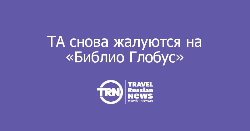 ТА снова жалуются на «Библио Глобус» — Travel Russian News нестыковка