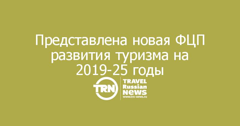 Представлена новая ФЦП развития туризма на 2019-25 годы