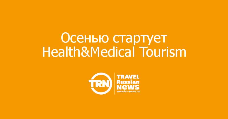 Осенью стартует Health&Medical Tourism