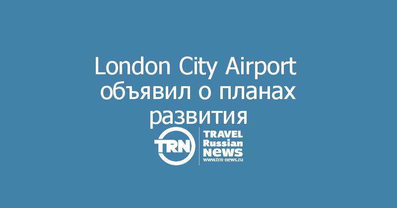 London City Airport  объявил о планах развития