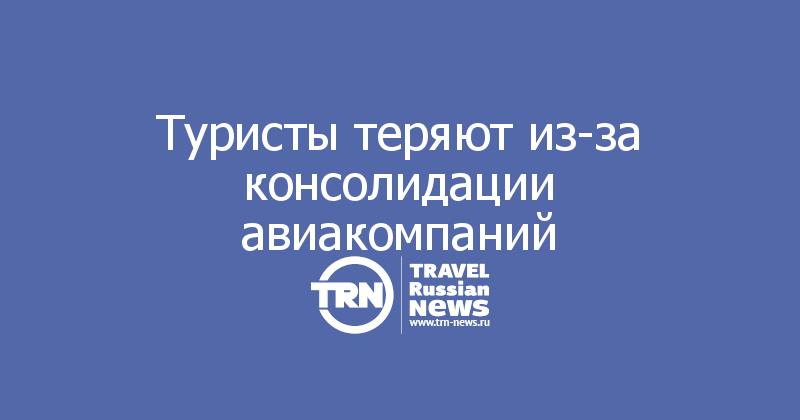 Туристы теряютиз-за консолидации авиакомпаний