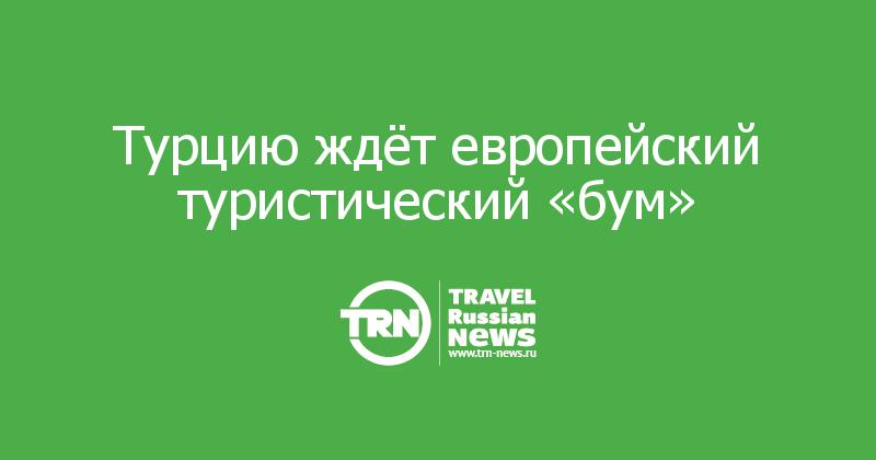 Турцию ждёт европейский туристический «бум»