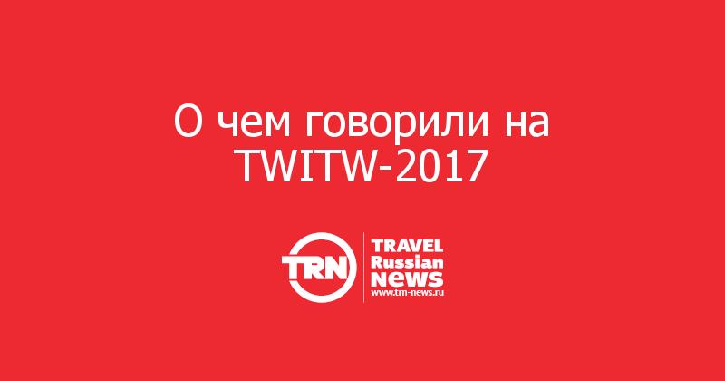 О чем говорили на TWITW-2017