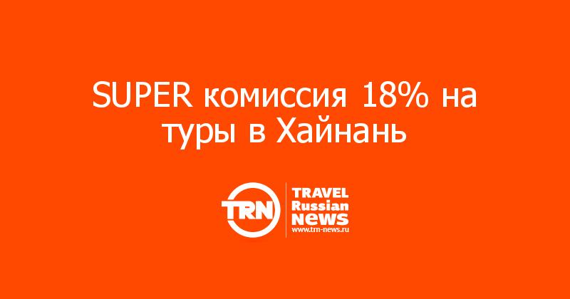 SUPER комиссия 18% на туры в Хайнань