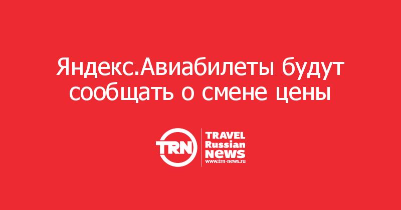 Яндекс.Авиабилеты будут сообщать о смене цены