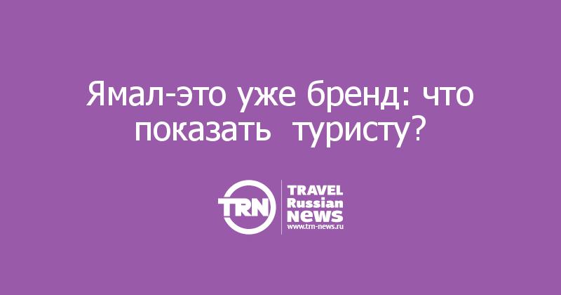 Ямал-это уже бренд: что показать  туристу?
