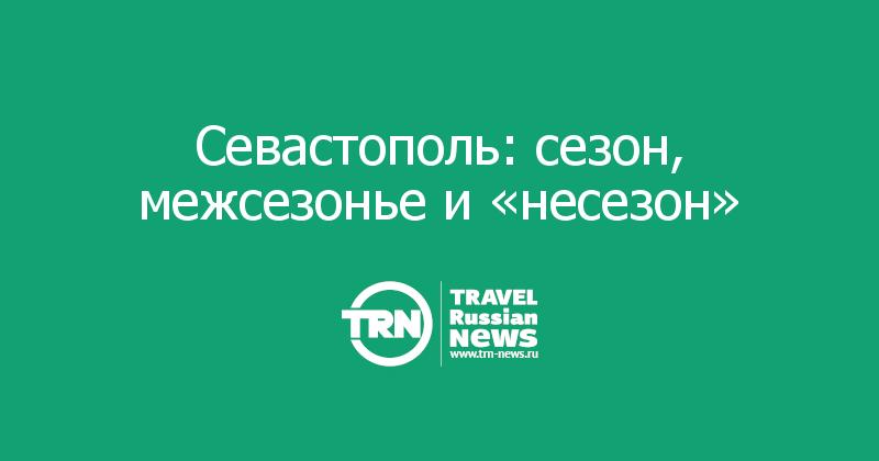 Севастополь: сезон, межсезонье и «несезон»