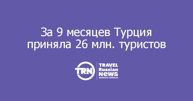 За 9 месяцев Турция приняла 26 млн. туристов