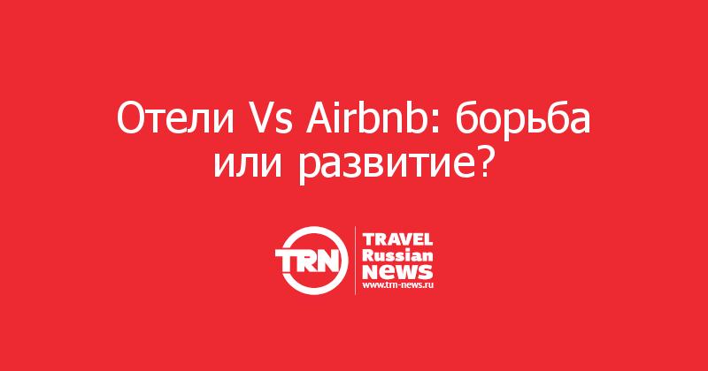 Отели Vs Airbnb: борьба или развитие?<br />
