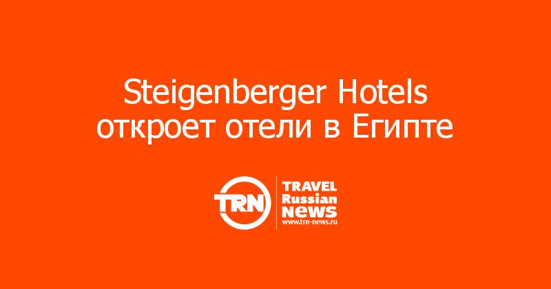 Steigenberger Hotels откроет отели в Египте
