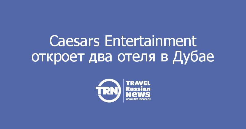 Caesars Entertainment откроет два отеля в Дубае