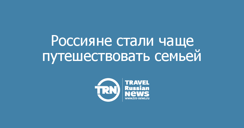Россияне стали чаще путешествовать семьей