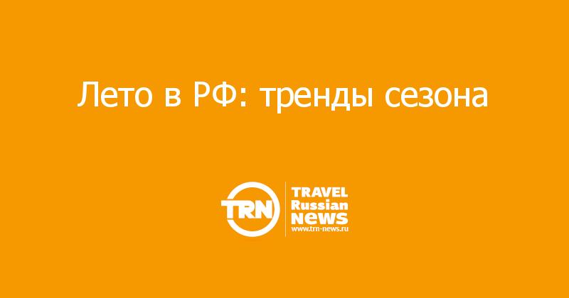 Лето в РФ: тренды сезона