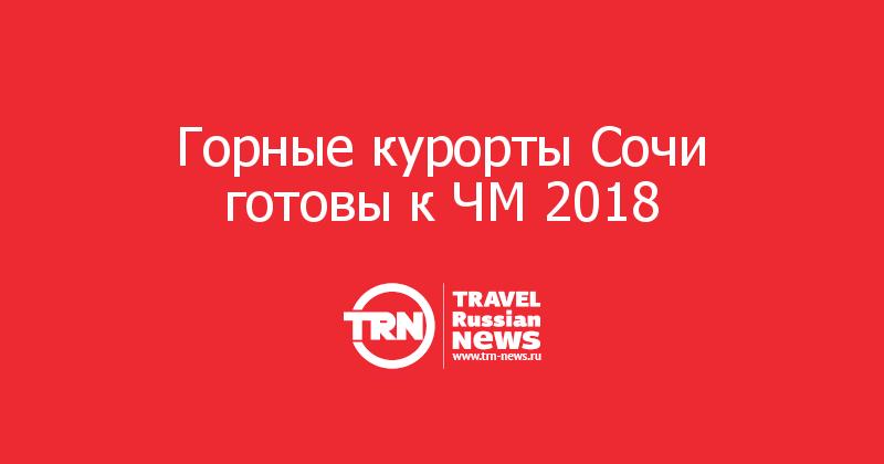 Горные курорты Сочи готовы к ЧМ 2018