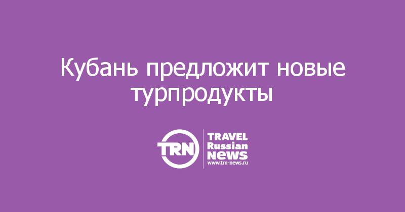 Кубань предложит новые турпродукты