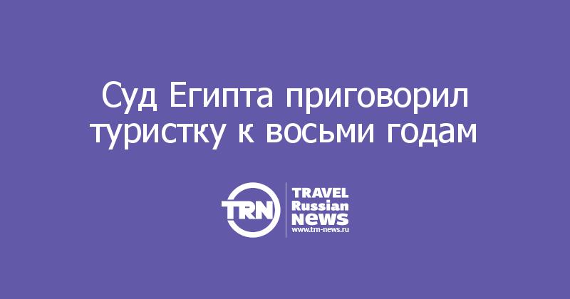 Суд Египта приговорил туристку к восьми годам