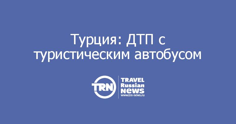 Турция: ДТП с туристическим автобусом