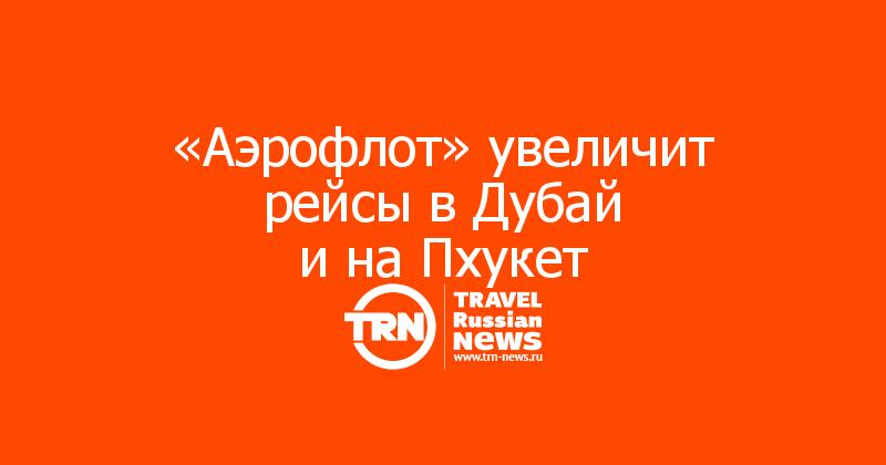 «Аэрофлот» увеличит рейсы вДубай инаПхукет