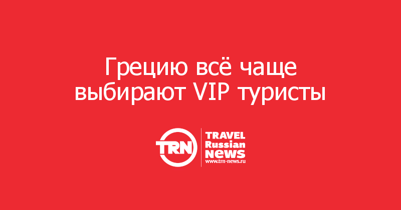 Грецию всё чаще выбирают VIP туристы