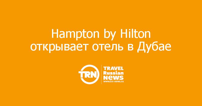 Hampton by Hilton открывает отель в Дубае