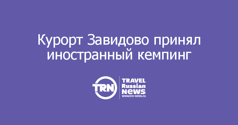 Курорт Завидово принял иностранный кемпинг