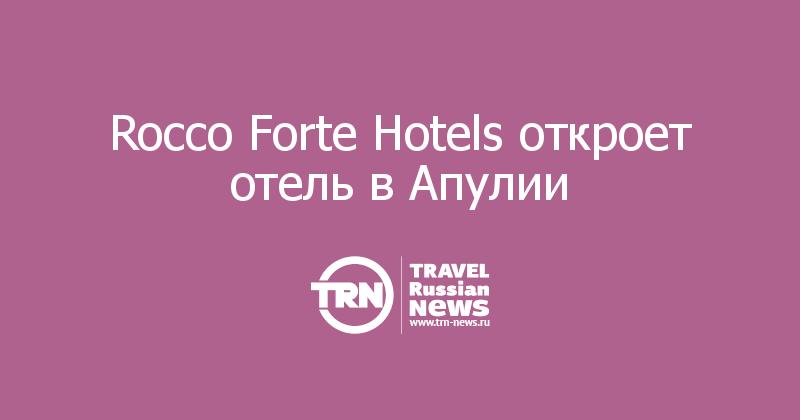 Rocco Forte Hotels откроет отель в Апулии