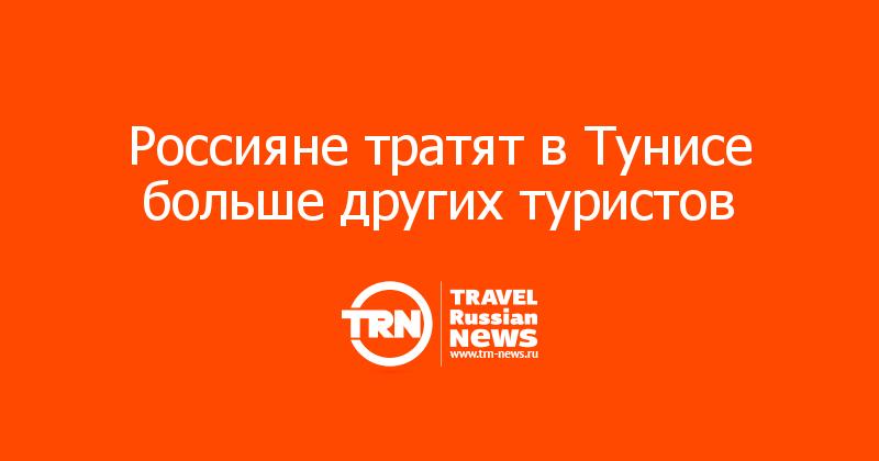 Россияне тратят в Тунисе больше других туристов