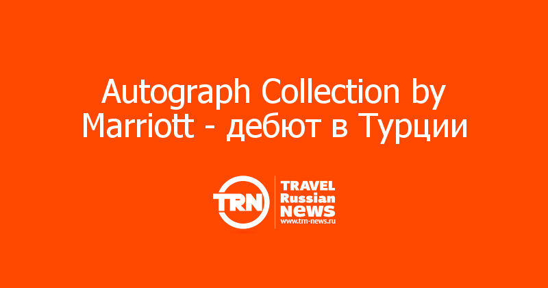 Autograph Collection by Marriott - дебют в Турции