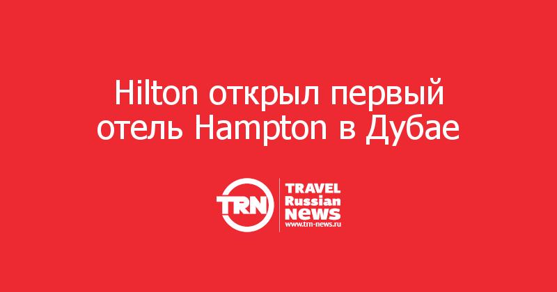 Hilton открыл первый отель Hampton вДубае