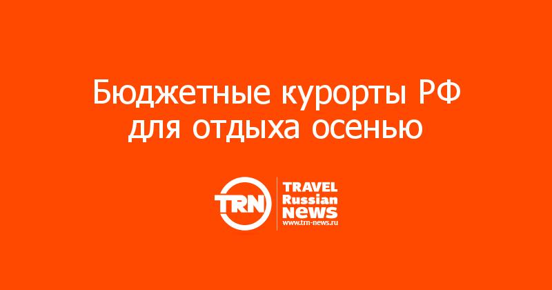 Бюджетные курорты РФ для отдыха осенью
