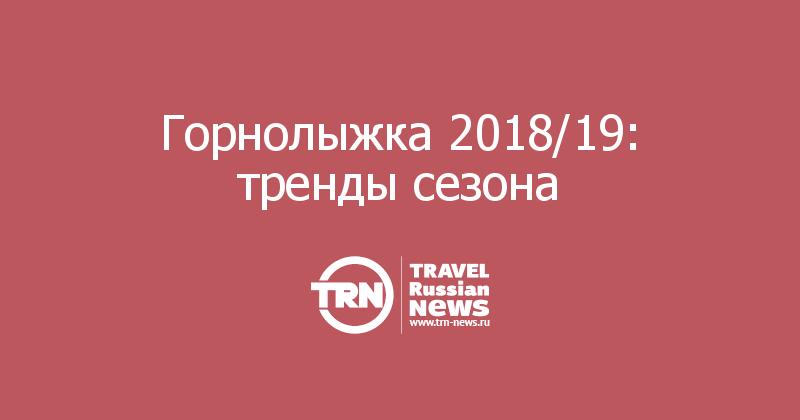 Горнолыжка 2018/19: тренды сезона