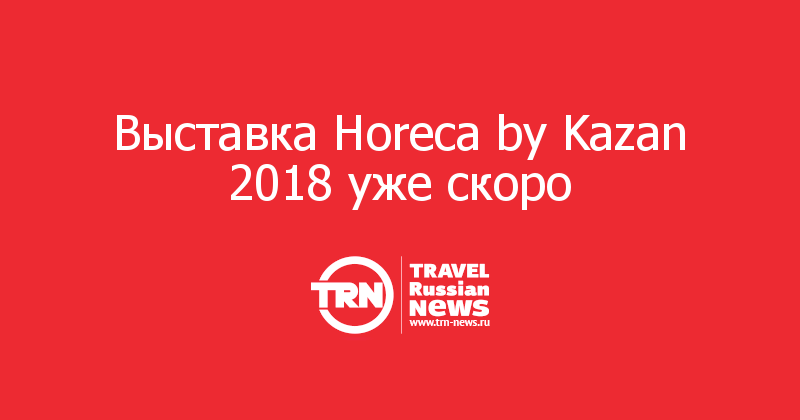 Выставка Horeca by Kazan 2018 уже скоро