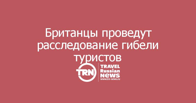 Британцы проведут расследование гибели туристов