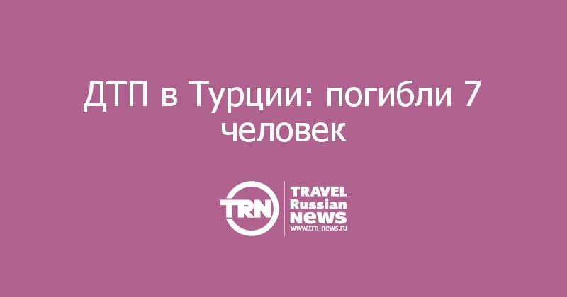ДТП в Турции: погибли 7 человек