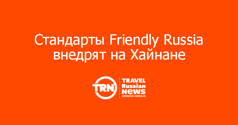 Стандарты Friendly Russia внедрят на Хайнане