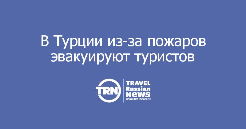 ВТурции из-за пожаров эвакуируют туристов