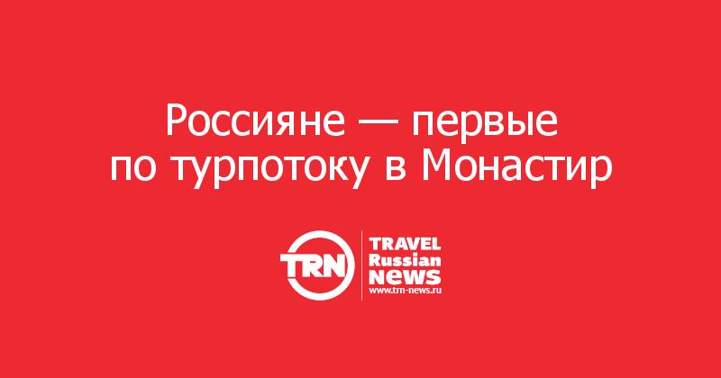 Россияне— первые потурпотоку вМонастир