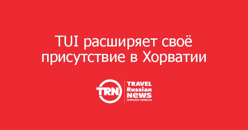 TUI расширяет своё присутствие в Хорватии