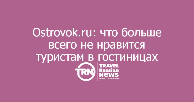 Ostrovok.ru: что больше всего не нравится туристам в гостиницах