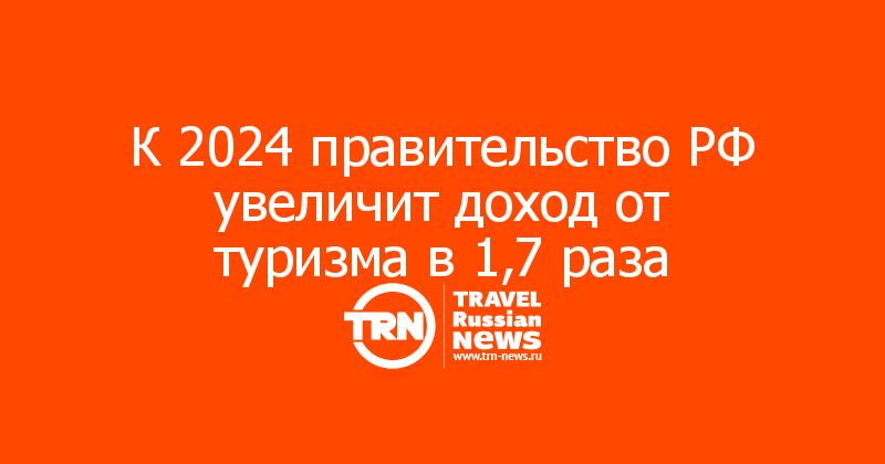 К 2024 правительство РФ увеличит доход от туризма в 1,7 раза