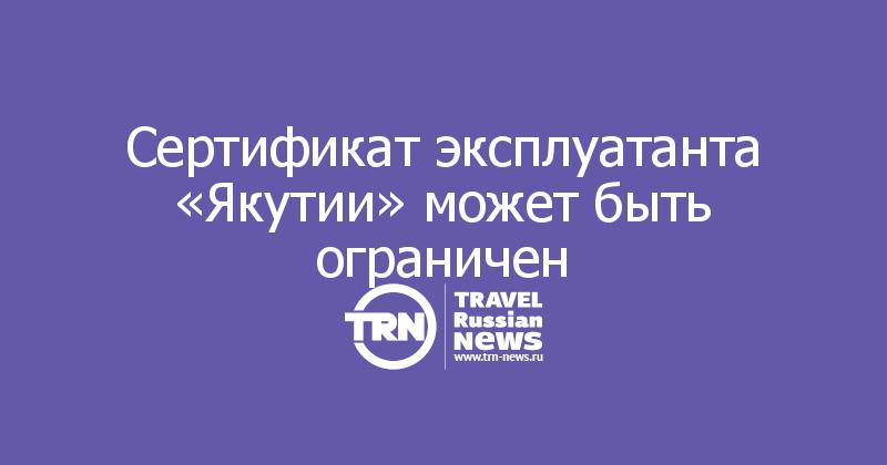 Сертификат эксплуатанта «Якутии» может быть ограничен