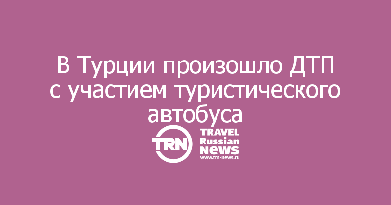 В Турции произошло ДТП с участием туристического автобуса
