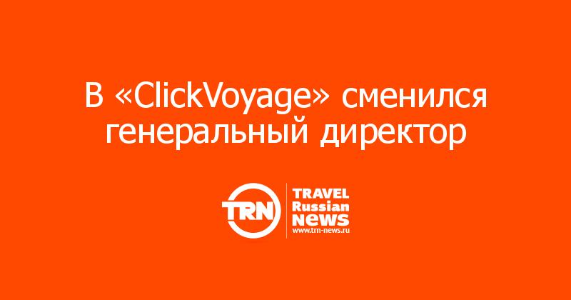 В «ClickVoyage» сменился генеральный директор