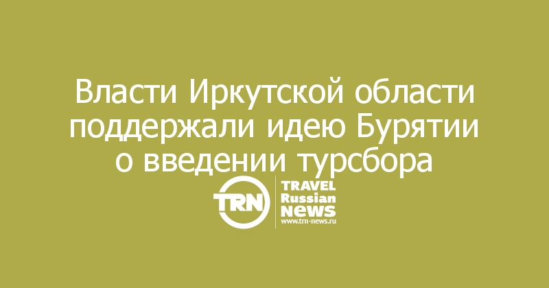 Власти Иркутской области поддержали идею Бурятии о введении турсбора