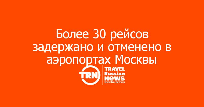 Более 30 рейсов задержано и отменено в аэропортах Москвы