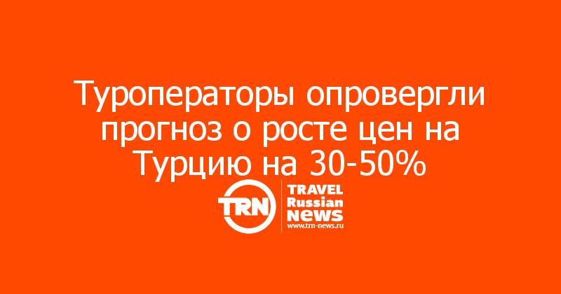 Туроператоры опровергли прогноз о росте цен на Турцию на 30-50%