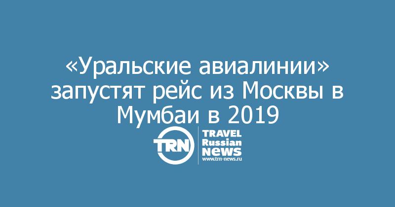 «Уральские авиалинии» запустят рейс из Москвы в Мумбаи в 2019