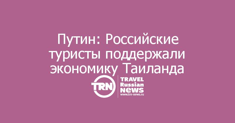 Путин: Российские туристы поддержали экономику Таиланда