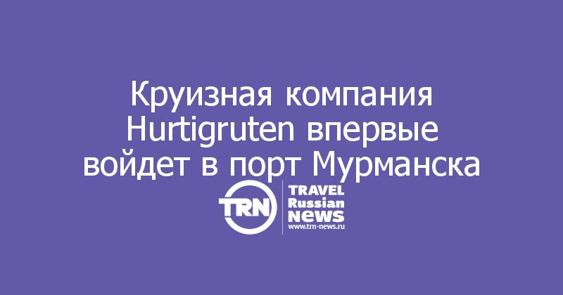 Круизная компания Hurtigruten впервые войдет в порт Мурманска